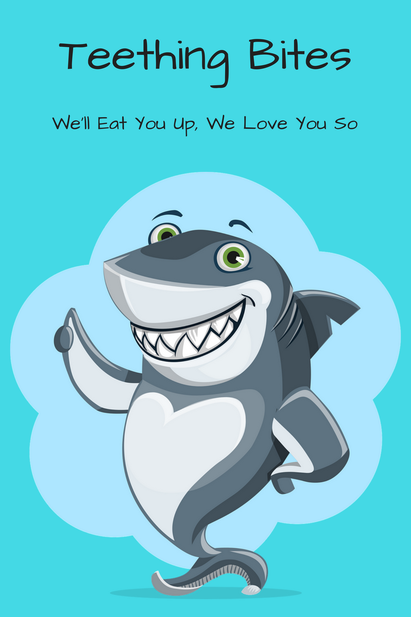 "Text: ""Teething Bites / We'll Eat You Up, We Love You So"" Picture: Cartoon shark holding up a fin"