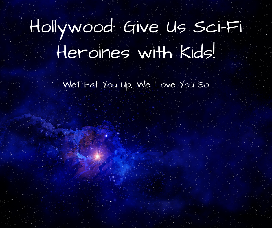 "Image: Background of cosmic photo. Text: ""Hollywood: Give Us Sci-Fi Heroines with Kids!"" We'll Eat You Up, We Love You So"